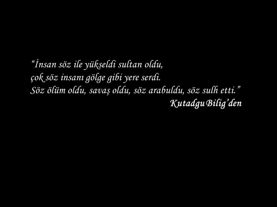 """""""İnsan söz ile yükseldi sultan oldu, çok söz insanı gölge gibi yere serdi. Söz ölüm oldu, savaş oldu, söz arabuldu, söz sulh etti."""" Kutadgu Bilig'den"""
