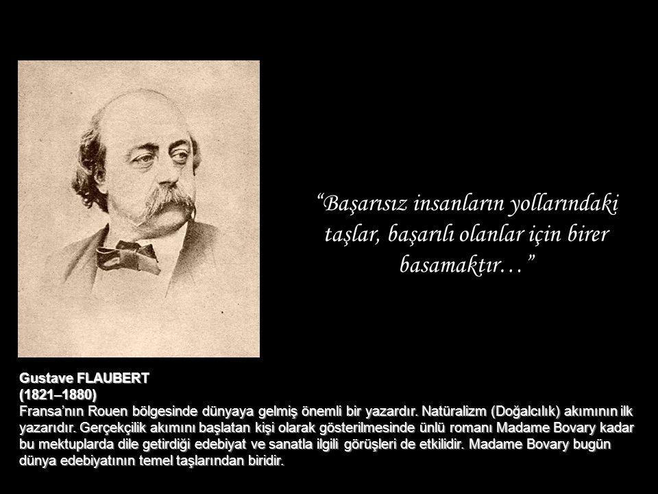 """""""Başarısız insanların yollarındaki taşlar, başarılı olanlar için birer basamaktır…"""" Gustave FLAUBERT (1821–1880) Fransa'nın Rouen bölgesinde dünyaya g"""