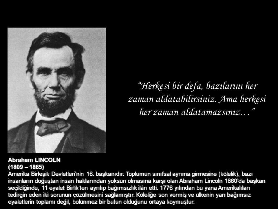 """""""Herkesi bir defa, bazılarını her zaman aldatabilirsiniz. Ama herkesi her zaman aldatamazsınız…"""" Abraham LINCOLN (1809 – 1865) Amerika Birleşik Devlet"""