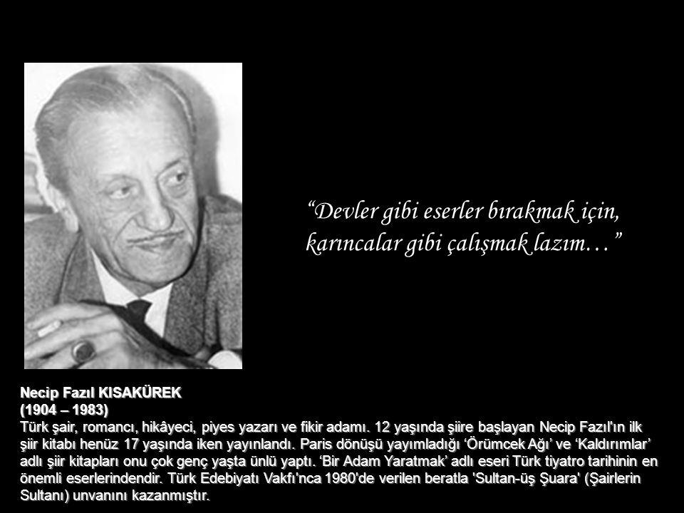 """""""Devler gibi eserler bırakmak için, karıncalar gibi çalışmak lazım…"""" Necip Fazıl KISAKÜREK (1904 – 1983) Türk şair, romancı, hikâyeci, piyes yazarı ve"""