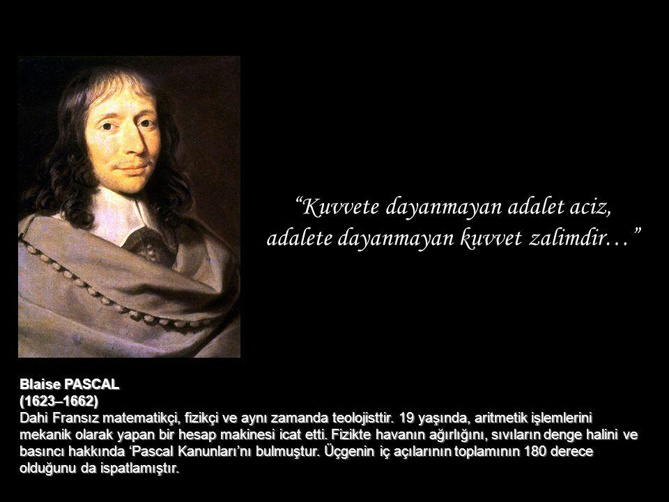 """""""Kuvvete dayanmayan adalet aciz, adalete dayanmayan kuvvet zalimdir…"""" Blaise PASCAL (1623–1662) Dahi Fransız matematikçi, fizikçi ve aynı zamanda teol"""