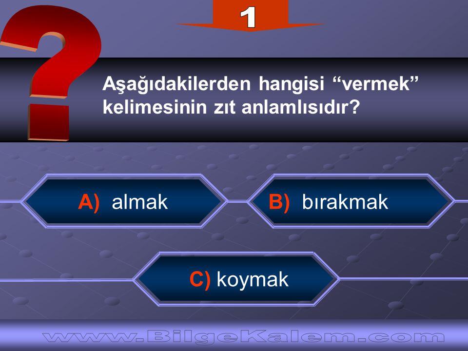 """Aşağıdakilerden hangisi """"vermek"""" kelimesinin zıt anlamlısıdır? C) koymak B) bırakmakA) almak"""