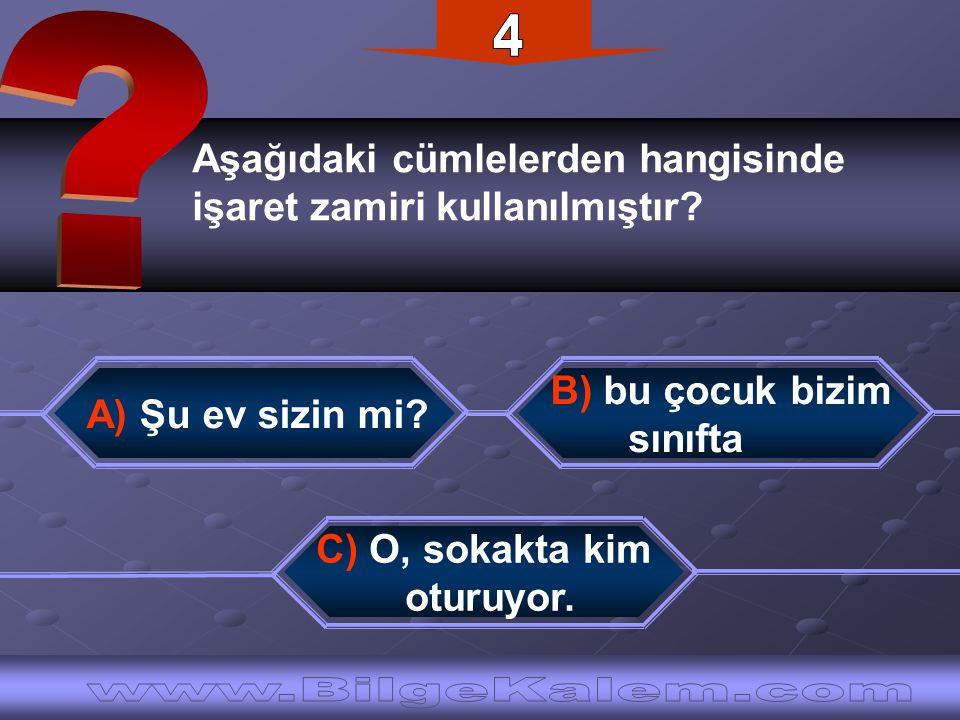 Aşağıdaki cümlelerden hangisinde işaret zamiri kullanılmıştır? A) Şu ev sizin mi? B) bu çocuk bizim sınıfta C) O, sokakta kim oturuyor.
