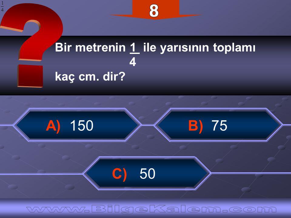 Bir metrenin 1 ile yarısının toplamı 4 kaç cm. dir? A) 150 C) 50 B) 75