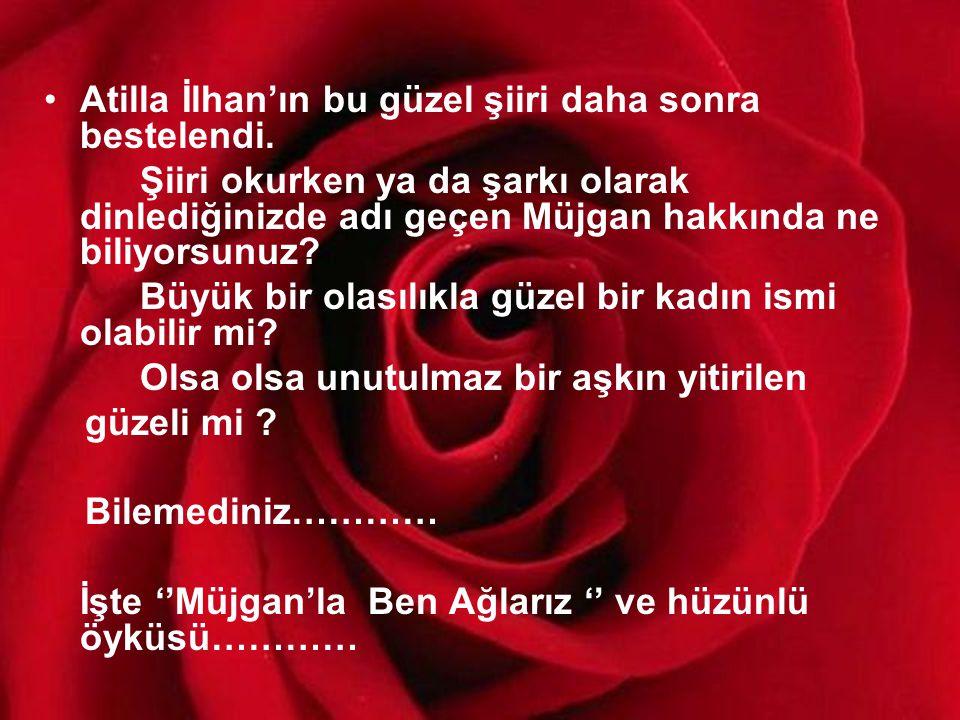 •Atilla İlhan'ın bu güzel şiiri daha sonra bestelendi.