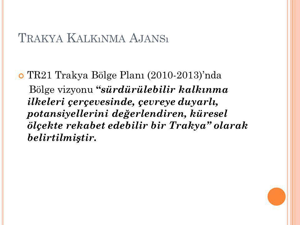 T RAKYA K ALKıNMA A JANSı TR21 Trakya Bölge Planı (2010-2013)'nda Bölge vizyonu sürdürülebilir kalkınma ilkeleri çerçevesinde, çevreye duyarlı, potansiyellerini değerlendiren, küresel ölçekte rekabet edebilir bir Trakya olarak belirtilmiştir.