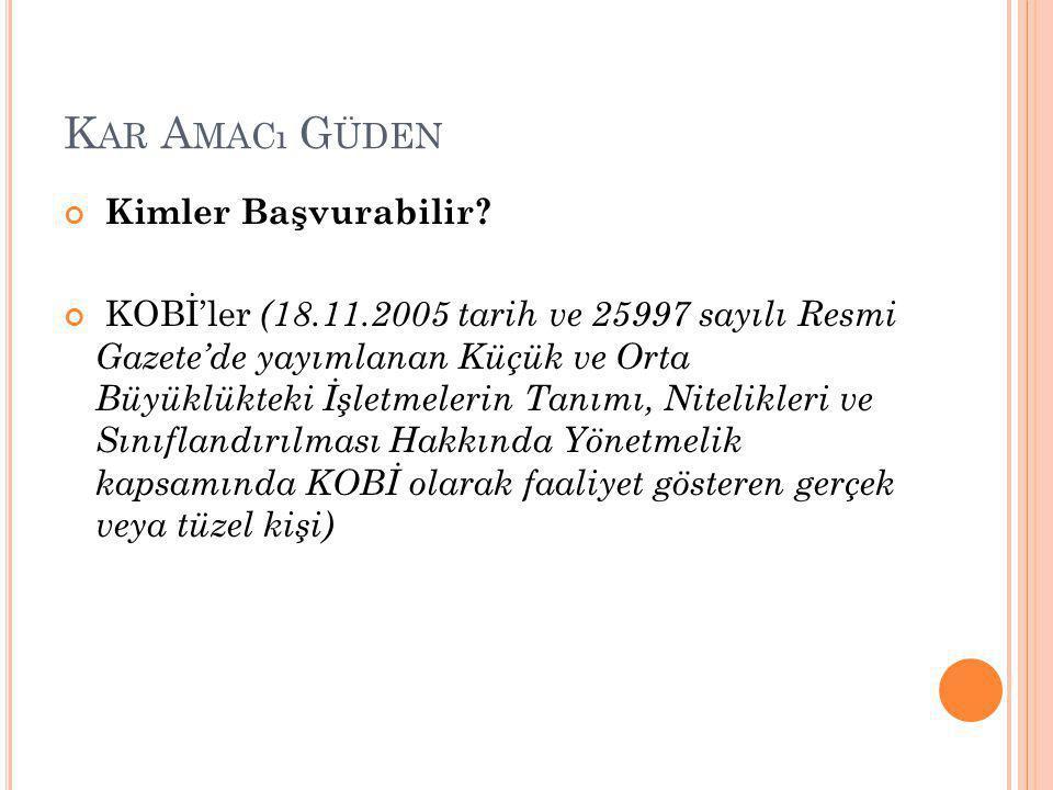 K AR A MACı G ÜDEN Kimler Başvurabilir? KOBİ'ler (18.11.2005 tarih ve 25997 sayılı Resmi Gazete'de yayımlanan Küçük ve Orta Büyüklükteki İşletmelerin