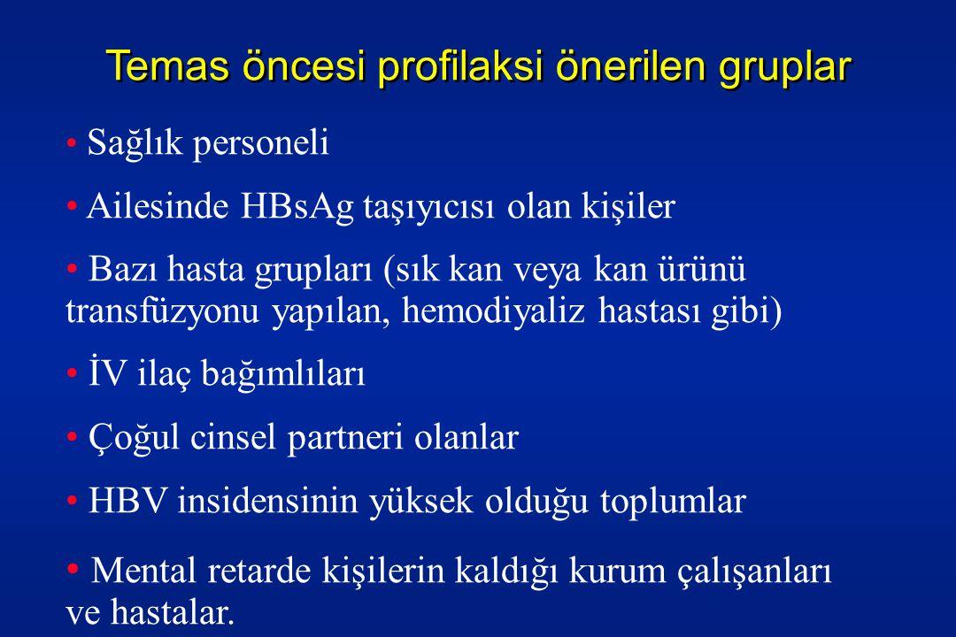 Temas öncesi profilaksi önerilen gruplar • Sağlık personeli • Ailesinde HBsAg taşıyıcısı olan kişiler • Bazı hasta grupları (sık kan veya kan ürünü transfüzyonu yapılan, hemodiyaliz hastası gibi) • İV ilaç bağımlıları • Çoğul cinsel partneri olanlar • HBV insidensinin yüksek olduğu toplumlar • Mental retarde kişilerin kaldığı kurum çalışanları ve hastalar.