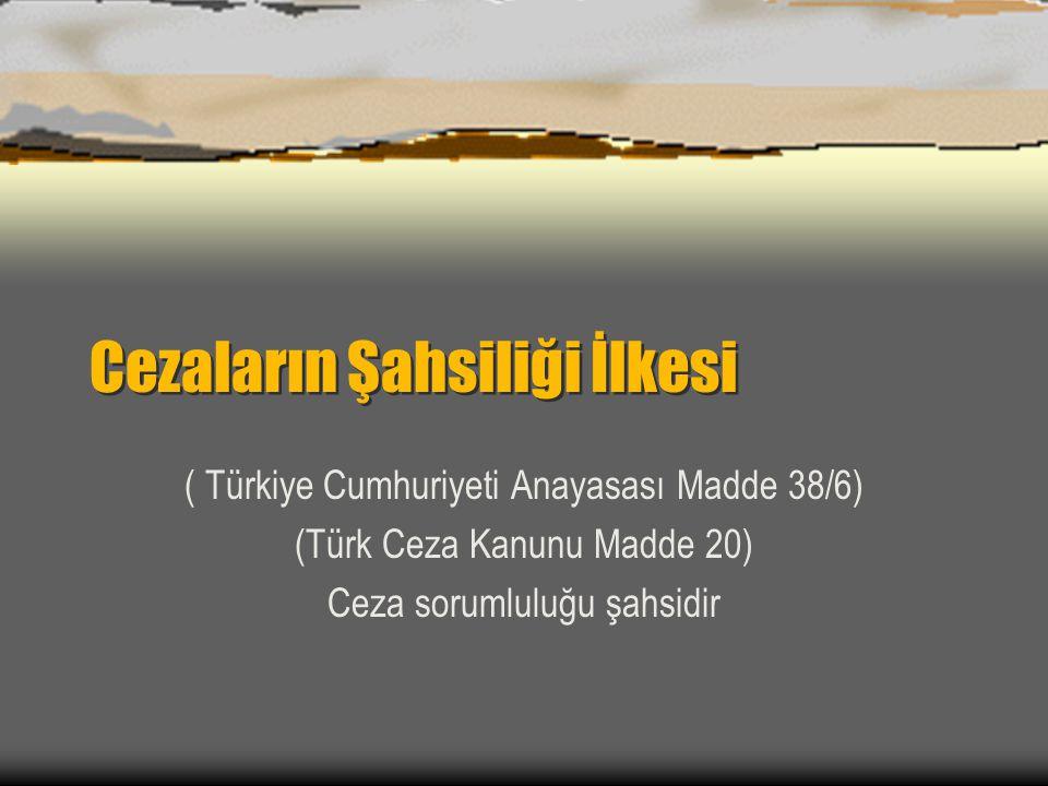 Cezaların Şahsiliği İlkesi ( Türkiye Cumhuriyeti Anayasası Madde 38/6) (Türk Ceza Kanunu Madde 20) Ceza sorumluluğu şahsidir