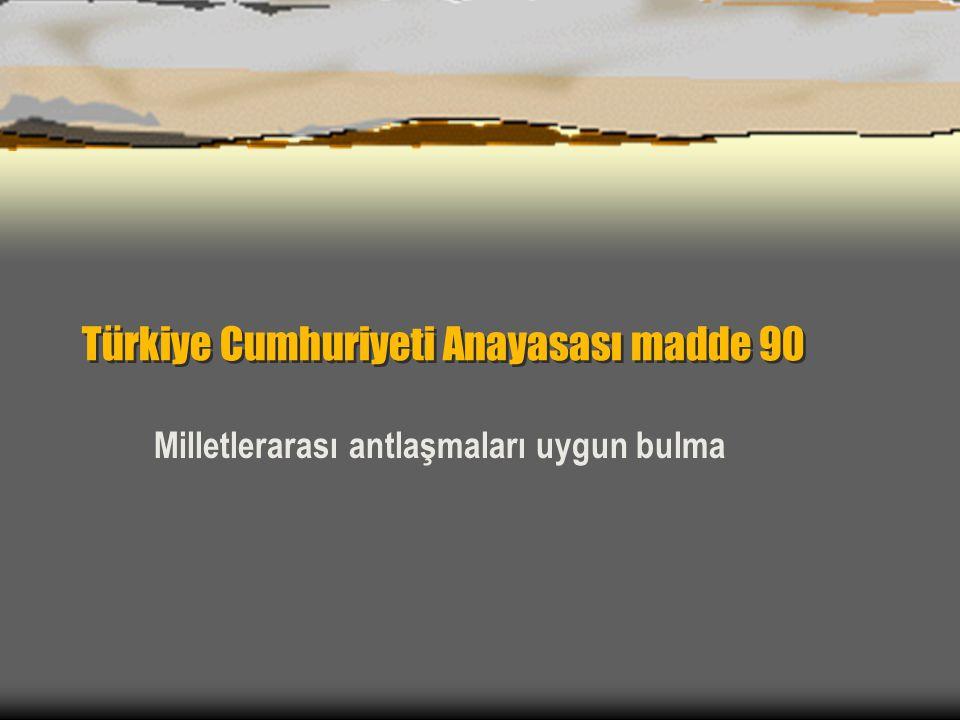 Türkiye Cumhuriyeti Anayasası madde 90 Milletlerarası antlaşmaları uygun bulma