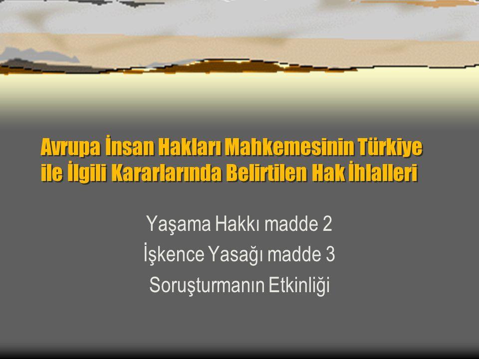 Avrupa İnsan Hakları Mahkemesinin Türkiye ile İlgili Kararlarında Belirtilen Hak İhlalleri Yaşama Hakkı madde 2 İşkence Yasağı madde 3 Soruşturmanın Etkinliği