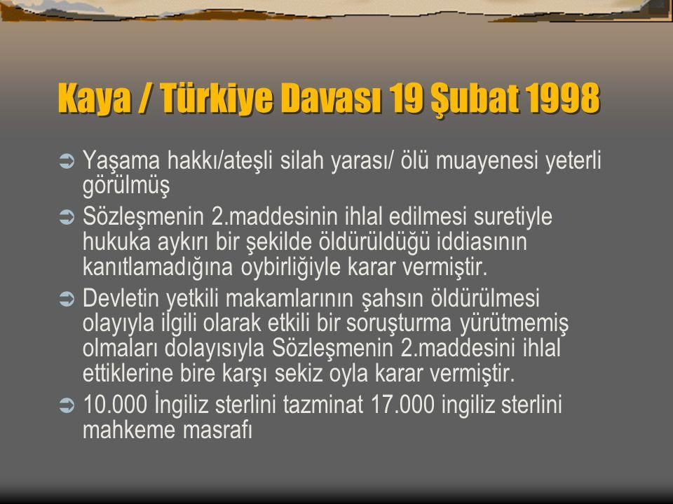 Kaya / Türkiye Davası 19 Şubat 1998  Yaşama hakkı/ateşli silah yarası/ ölü muayenesi yeterli görülmüş  Sözleşmenin 2.maddesinin ihlal edilmesi suretiyle hukuka aykırı bir şekilde öldürüldüğü iddiasının kanıtlamadığına oybirliğiyle karar vermiştir.