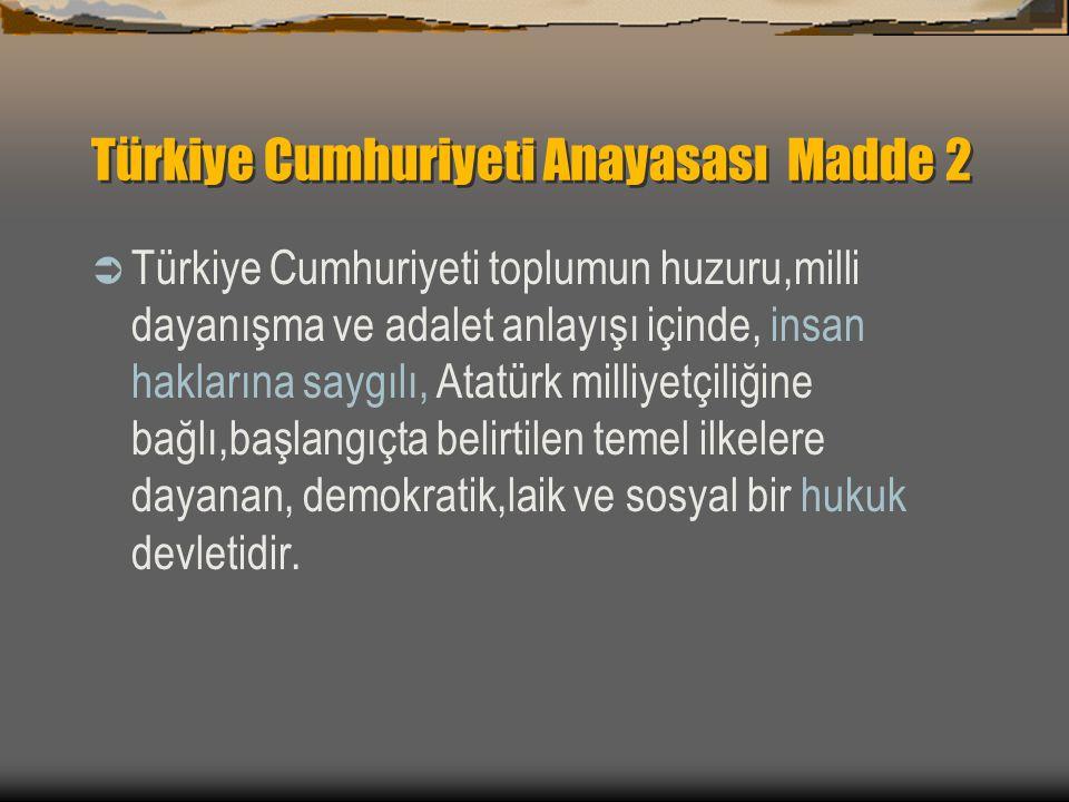 Türkiye Cumhuriyeti Anayasası Madde 2  Türkiye Cumhuriyeti toplumun huzuru,milli dayanışma ve adalet anlayışı içinde, insan haklarına saygılı, Atatürk milliyetçiliğine bağlı,başlangıçta belirtilen temel ilkelere dayanan, demokratik,laik ve sosyal bir hukuk devletidir.