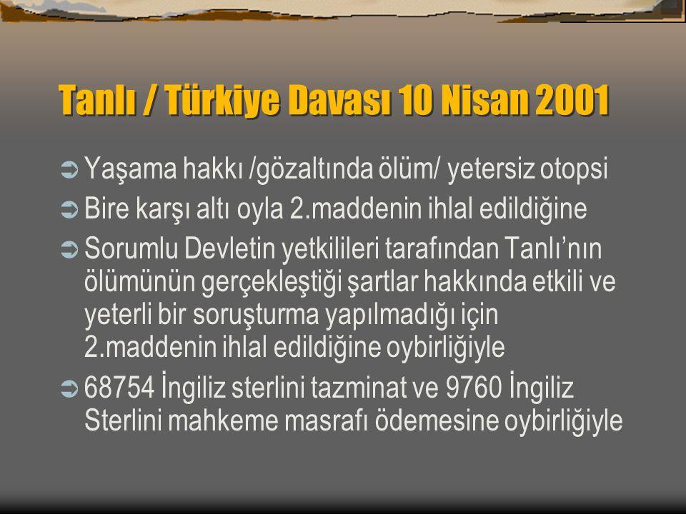 Tanlı / Türkiye Davası 10 Nisan 2001  Yaşama hakkı /gözaltında ölüm/ yetersiz otopsi  Bire karşı altı oyla 2.maddenin ihlal edildiğine  Sorumlu Devletin yetkilileri tarafından Tanlı'nın ölümünün gerçekleştiği şartlar hakkında etkili ve yeterli bir soruşturma yapılmadığı için 2.maddenin ihlal edildiğine oybirliğiyle  68754 İngiliz sterlini tazminat ve 9760 İngiliz Sterlini mahkeme masrafı ödemesine oybirliğiyle