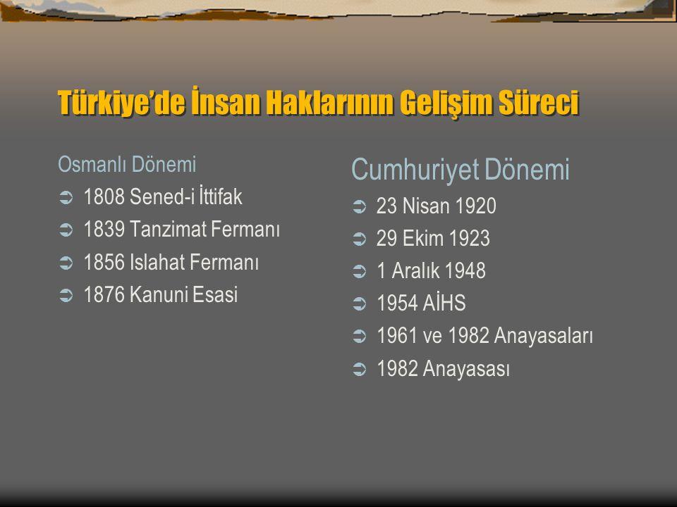 Türkiye'de İnsan Haklarının Gelişim Süreci Osmanlı Dönemi  1808 Sened-i İttifak  1839 Tanzimat Fermanı  1856 Islahat Fermanı  1876 Kanuni Esasi Cumhuriyet Dönemi  23 Nisan 1920  29 Ekim 1923  1 Aralık 1948  1954 AİHS  1961 ve 1982 Anayasaları  1982 Anayasası