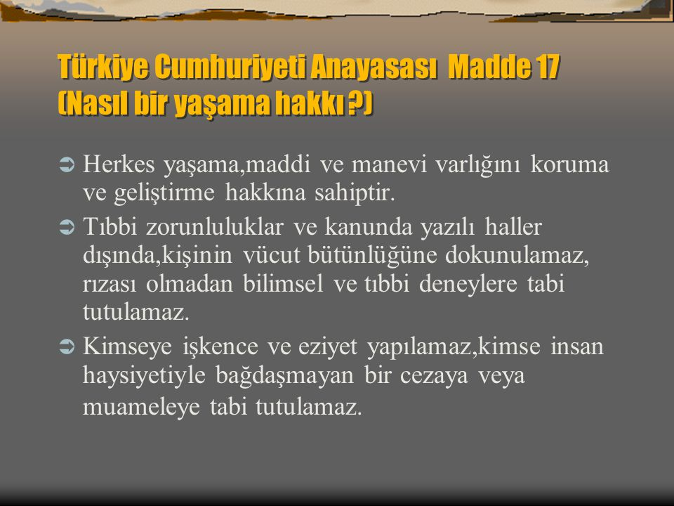 Türkiye Cumhuriyeti Anayasası Madde 17 (Nasıl bir yaşama hakkı ?)  Herkes yaşama,maddi ve manevi varlığını koruma ve geliştirme hakkına sahiptir.