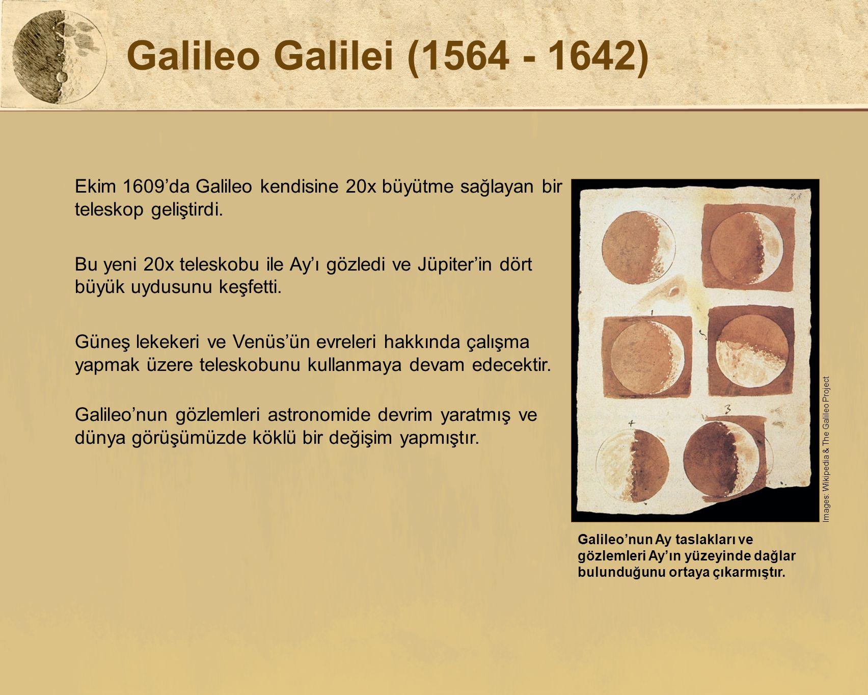 Galileo Galilei (1564 - 1642) Ekim 1609'da Galileo kendisine 20x büyütme sağlayan bir teleskop geliştirdi. Bu yeni 20x teleskobu ile Ay'ı gözledi ve J