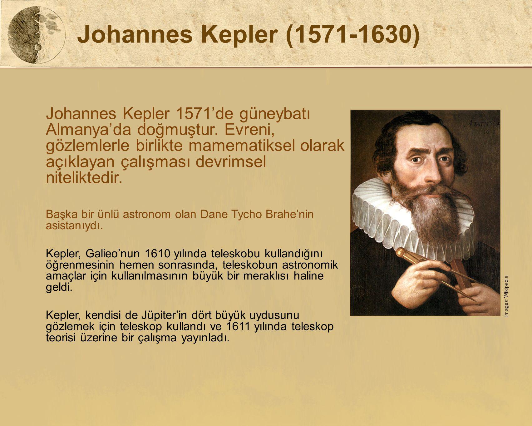 Johannes Kepler (1571-1630) Johannes Kepler 1571'de güneybatı Almanya'da doğmuştur. Evreni, gözlemlerle birlikte mamematiksel olarak açıklayan çalışma