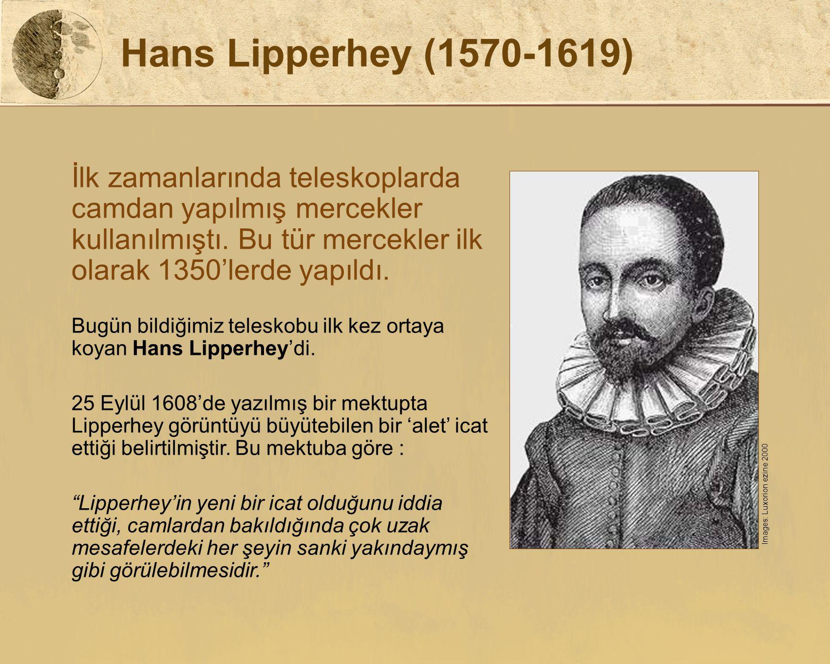 Hans Lipperhey (1570-1619) İlk zamanlarında teleskoplarda camdan yapılmış mercekler kullanılmıştı. Bu tür mercekler ilk olarak 1350'lerde yapıldı. Bug