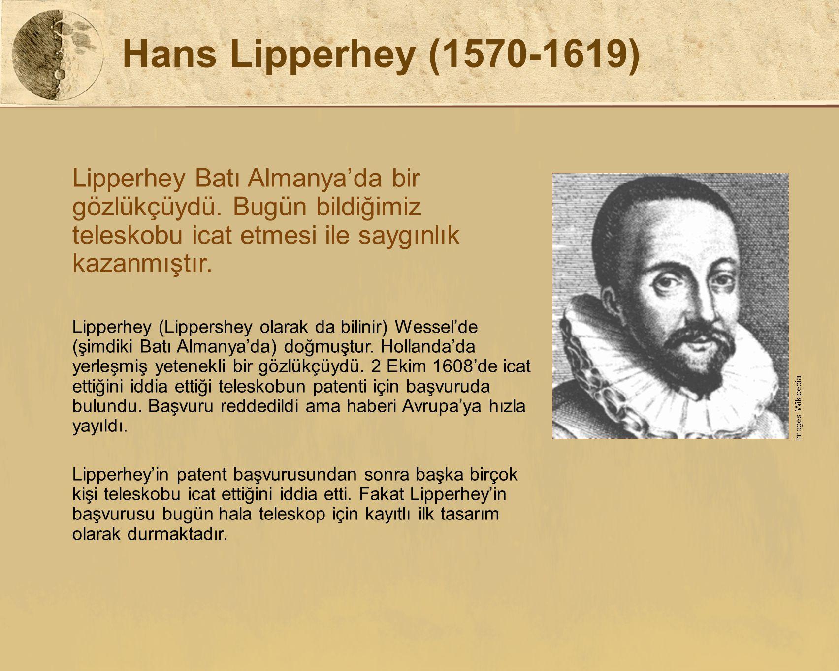 Hans Lipperhey (1570-1619) Lipperhey Batı Almanya'da bir gözlükçüydü. Bugün bildiğimiz teleskobu icat etmesi ile saygınlık kazanmıştır. Lipperhey (Lip