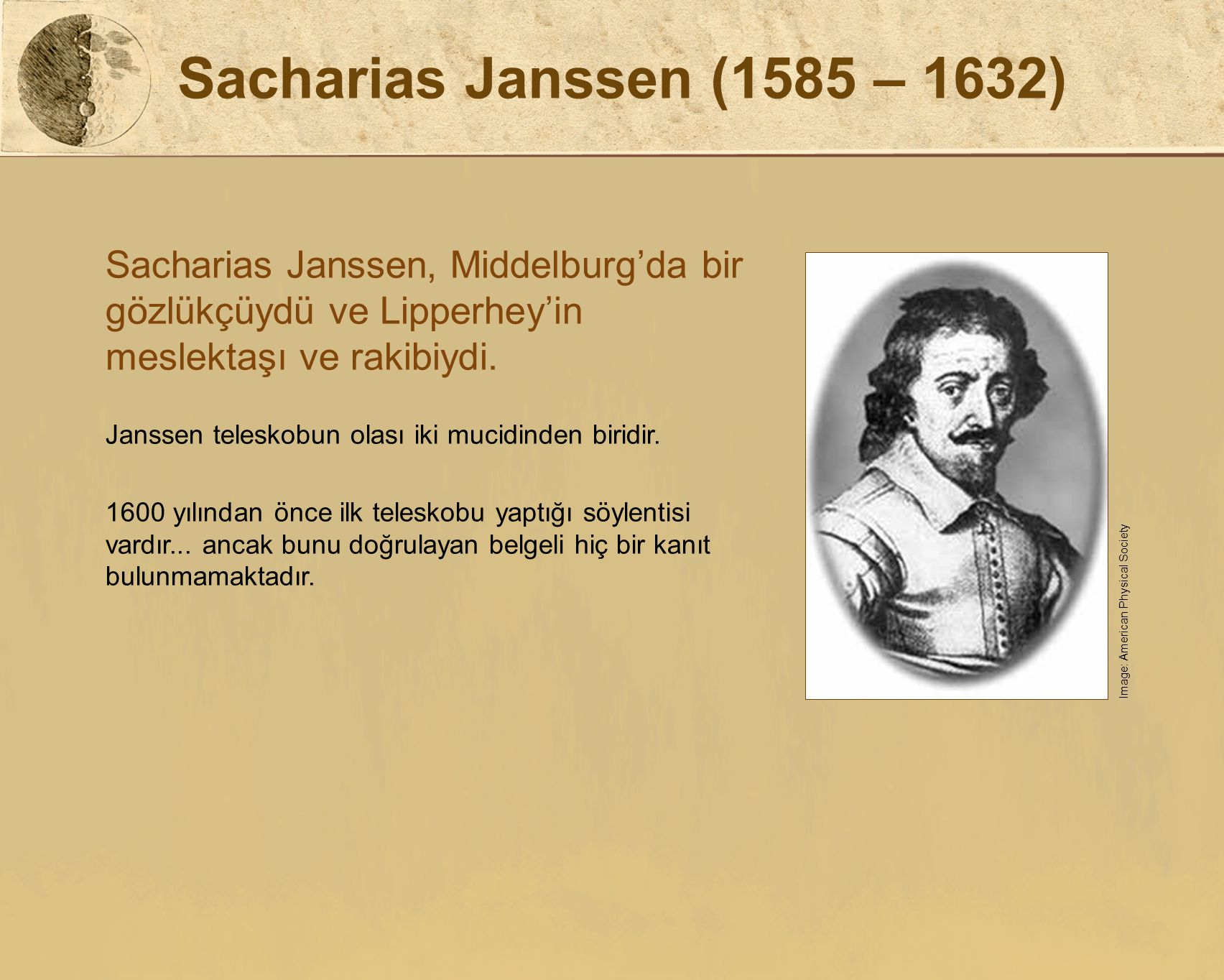 Sacharias Janssen (1585 – 1632) Sacharias Janssen, Middelburg'da bir gözlükçüydü ve Lipperhey'in meslektaşı ve rakibiydi. Janssen teleskobun olası iki