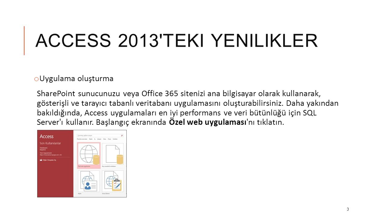 ACCESS 2013 TEKI YENILIKLER o Uygulama oluşturma SharePoint sunucunuzu veya Office 365 sitenizi ana bilgisayar olarak kullanarak, gösterişli ve tarayıcı tabanlı veritabanı uygulamasını oluşturabilirsiniz.