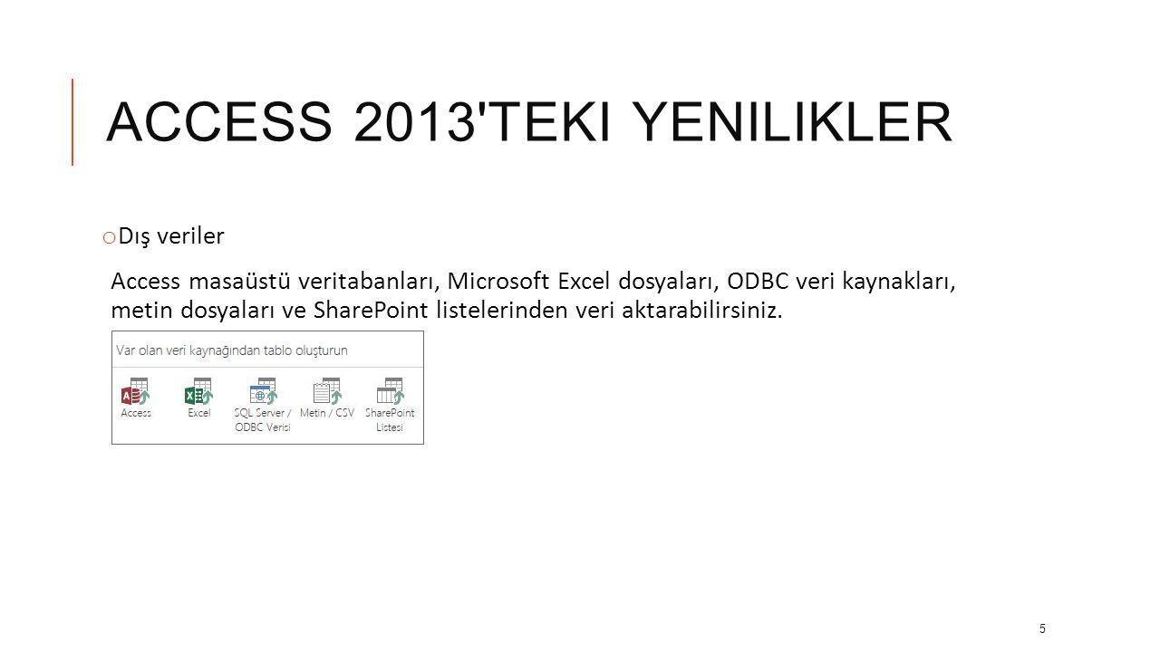 ACCESS 2013 TEKI YENILIKLER o Dış veriler Access masaüstü veritabanları, Microsoft Excel dosyaları, ODBC veri kaynakları, metin dosyaları ve SharePoint listelerinden veri aktarabilirsiniz.