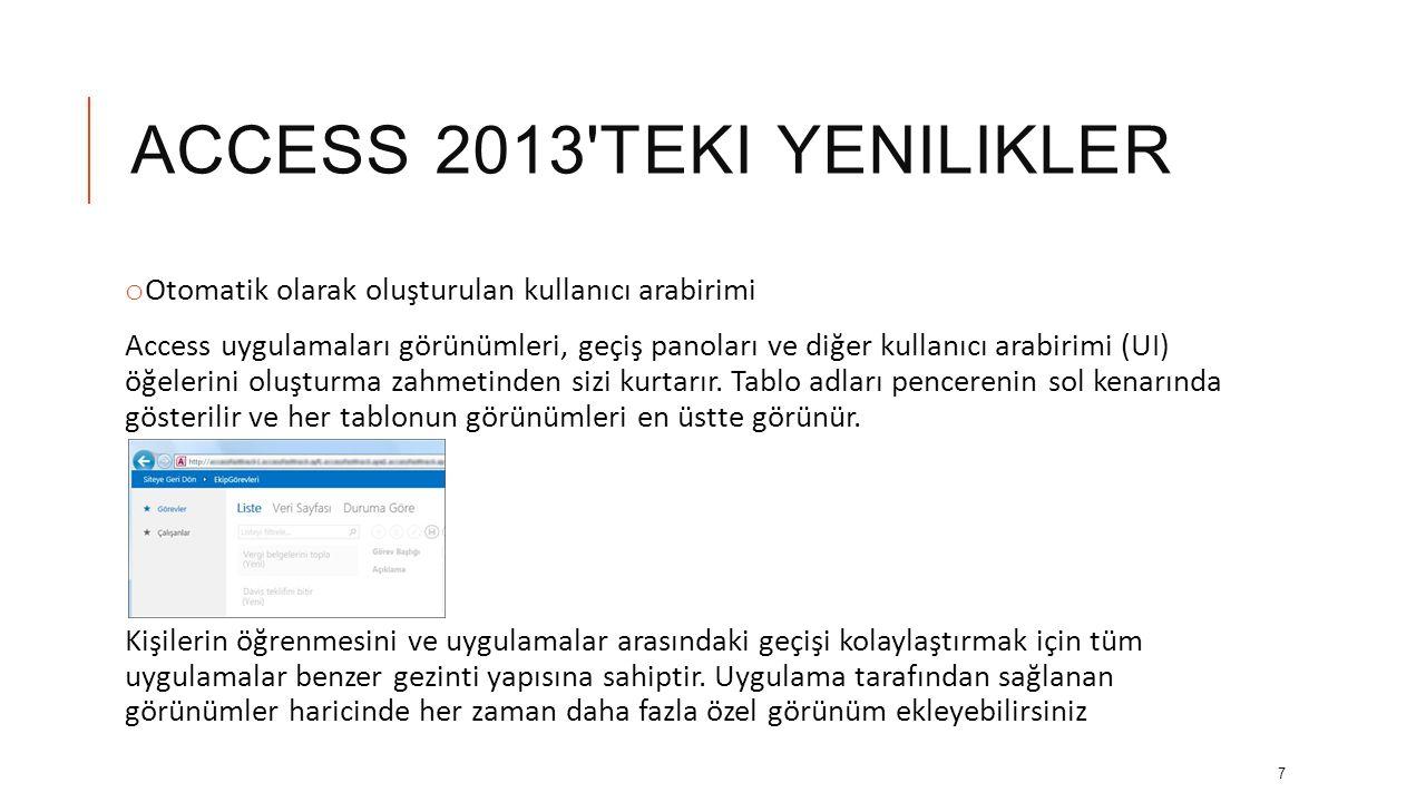 ACCESS 2013 TEKI YENILIKLER o Otomatik olarak oluşturulan kullanıcı arabirimi Access uygulamaları görünümleri, geçiş panoları ve diğer kullanıcı arabirimi (UI) öğelerini oluşturma zahmetinden sizi kurtarır.