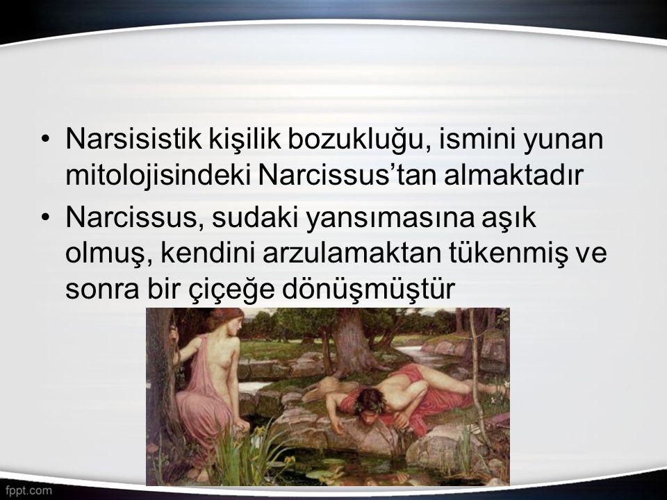 •Narsisistik kişilik bozukluğu, ismini yunan mitolojisindeki Narcissus'tan almaktadır •Narcissus, sudaki yansımasına aşık olmuş, kendini arzulamaktan