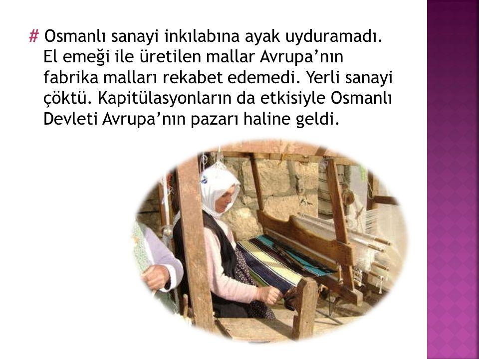 # Osmanlı sanayi inkılabına ayak uyduramadı. El emeği ile üretilen mallar Avrupa'nın fabrika malları rekabet edemedi. Yerli sanayi çöktü. Kapitülasyon