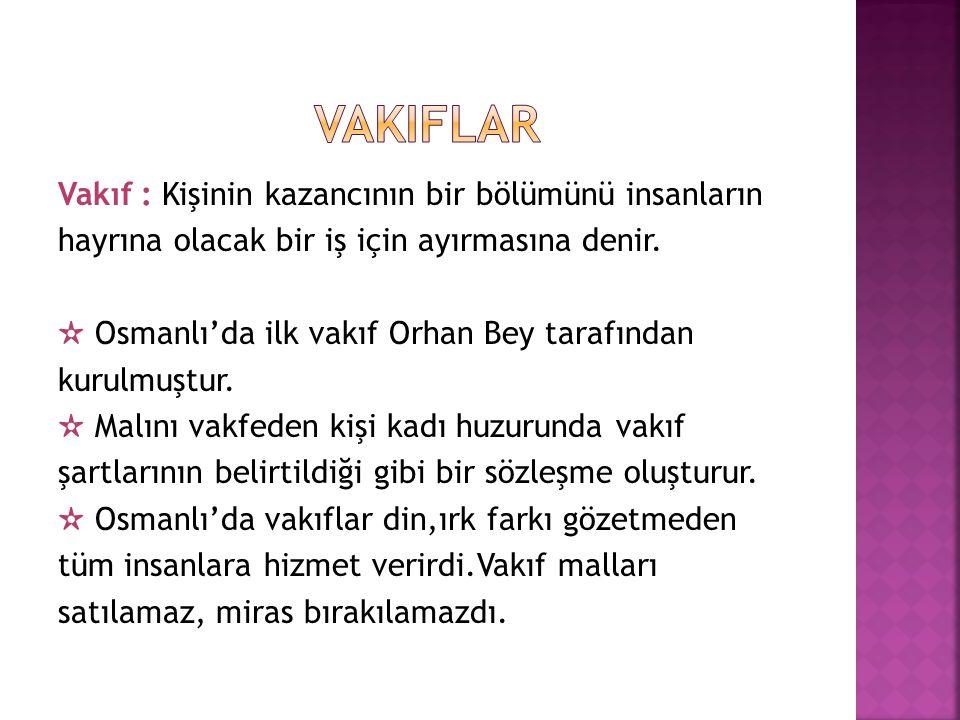 Vakıf : Kişinin kazancının bir bölümünü insanların hayrına olacak bir iş için ayırmasına denir. ✫ Osmanlı'da ilk vakıf Orhan Bey tarafından kurulmuştu