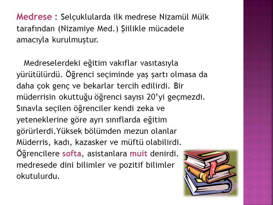Medrese : Selçuklularda ilk medrese Nizamül Mülk tarafından (Nizamiye Med.) Şiilikle mücadele amacıyla kurulmuştur. Medreselerdeki eğitim vakıflar vas