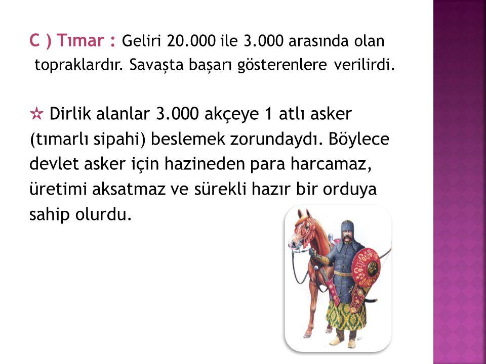 C ) Tımar : Geliri 20.000 ile 3.000 arasında olan topraklardır. Savaşta başarı gösterenlere verilirdi. ✫ Dirlik alanlar 3.000 akçeye 1 atlı asker (tım