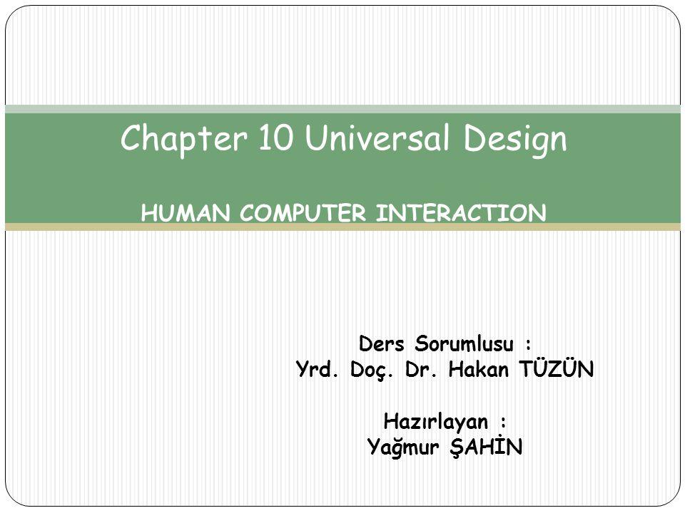 Ders Sorumlusu : Yrd. Doç. Dr. Hakan TÜZÜN Hazırlayan : Yağmur ŞAHİN Chapter 10 Universal Design HUMAN COMPUTER INTERACTION