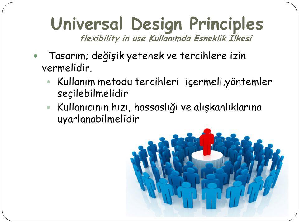 Universal Design Principles flexibility in use Kullanımda Esneklik İlkesi  Tasarım; değişik yetenek ve tercihlere izin vermelidir.  Kullanım metodu
