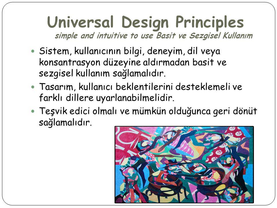 Universal Design Principles simple and intuitive to use Basit ve Sezgisel Kullanım  Sistem, kullanıcının bilgi, deneyim, dil veya konsantrasyon düzeyine aldırmadan basit ve sezgisel kullanım sağlamalıdır.