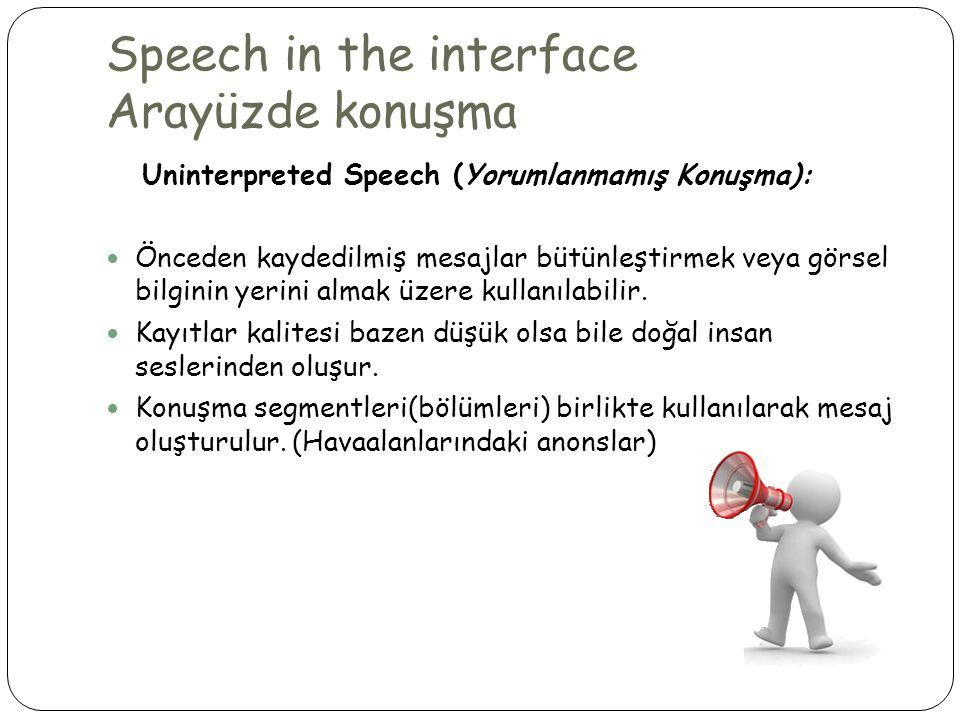 Speech in the interface Arayüzde konuşma Uninterpreted Speech (Yorumlanmamış Konuşma):  Önceden kaydedilmiş mesajlar bütünleştirmek veya görsel bilginin yerini almak üzere kullanılabilir.