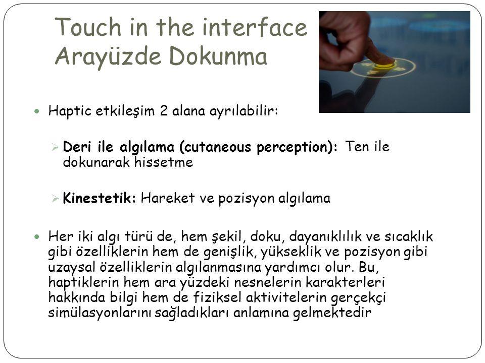 Touch in the interface Arayüzde Dokunma  Haptic etkileşim 2 alana ayrılabilir:  Deri ile algılama (cutaneous perception): Ten ile dokunarak hissetme  Kinestetik: Hareket ve pozisyon algılama  Her iki algı türü de, hem şekil, doku, dayanıklılık ve sıcaklık gibi özelliklerin hem de genişlik, yükseklik ve pozisyon gibi uzaysal özelliklerin algılanmasına yardımcı olur.