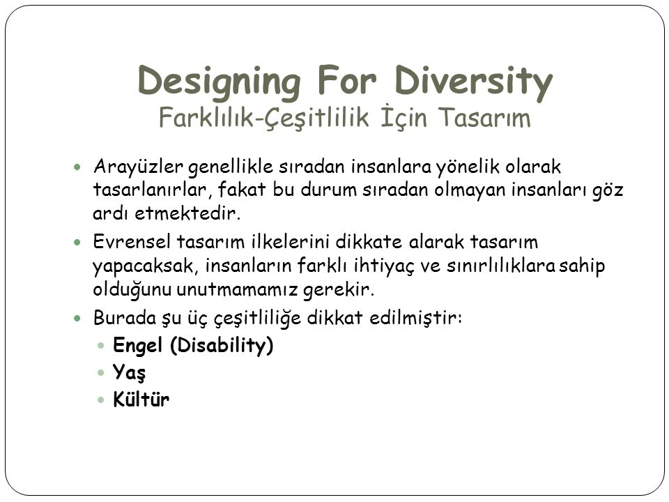 Designing For Diversity Farklılık-Çeşitlilik İçin Tasarım  Arayüzler genellikle sıradan insanlara yönelik olarak tasarlanırlar, fakat bu durum sıradan olmayan insanları göz ardı etmektedir.