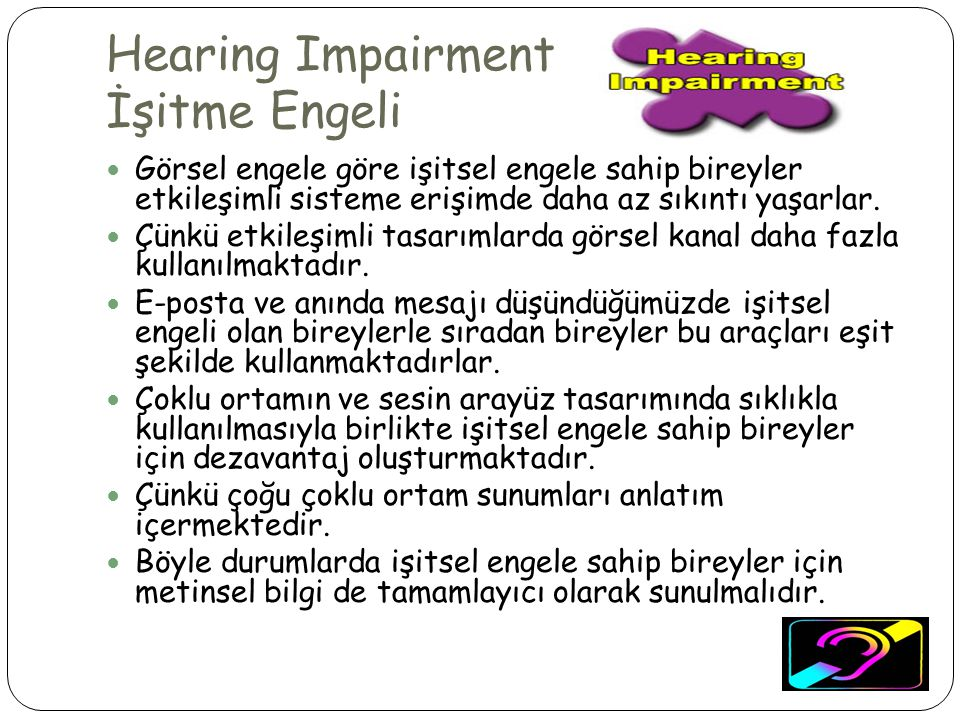 Hearing Impairment İşitme Engeli  Görsel engele göre işitsel engele sahip bireyler etkileşimli sisteme erişimde daha az sıkıntı yaşarlar.