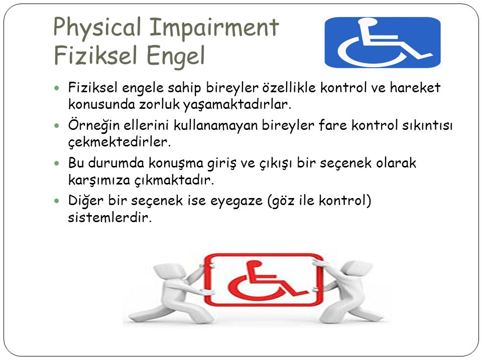 Physical Impairment Fiziksel Engel  Fiziksel engele sahip bireyler özellikle kontrol ve hareket konusunda zorluk yaşamaktadırlar.  Örneğin ellerini