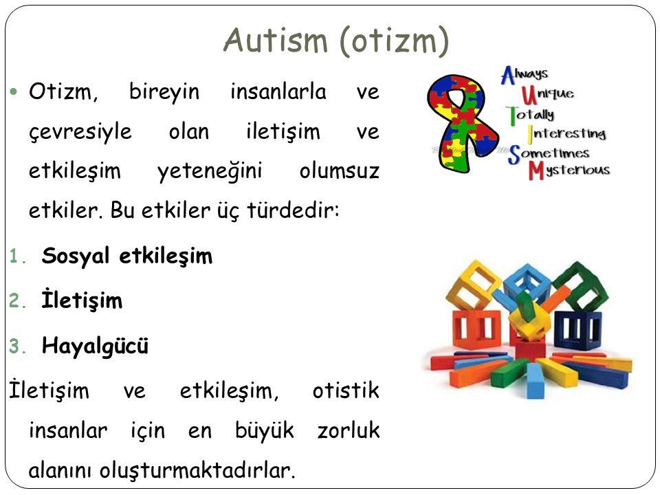 Autism (otizm)  Otizm, bireyin insanlarla ve çevresiyle olan iletişim ve etkileşim yeteneğini olumsuz etkiler.