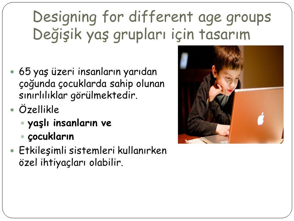 Designing for different age groups Değişik yaş grupları için tasarım  65 yaş üzeri insanların yarıdan çoğunda çocuklarda sahip olunan sınırlılıklar görülmektedir.