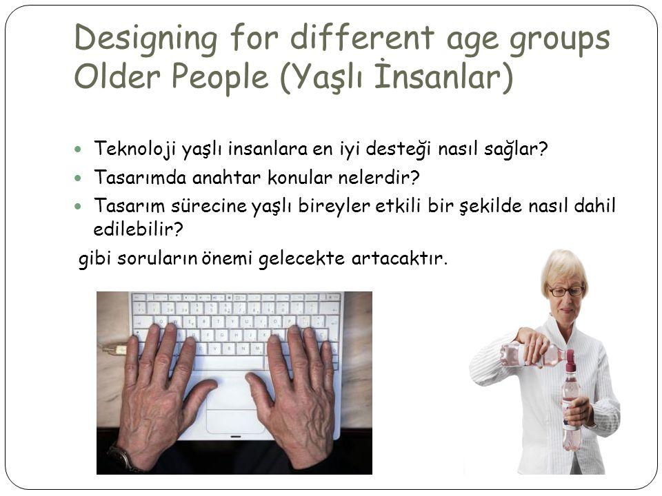 Designing for different age groups Older People (Yaşlı İnsanlar)  Teknoloji yaşlı insanlara en iyi desteği nasıl sağlar.