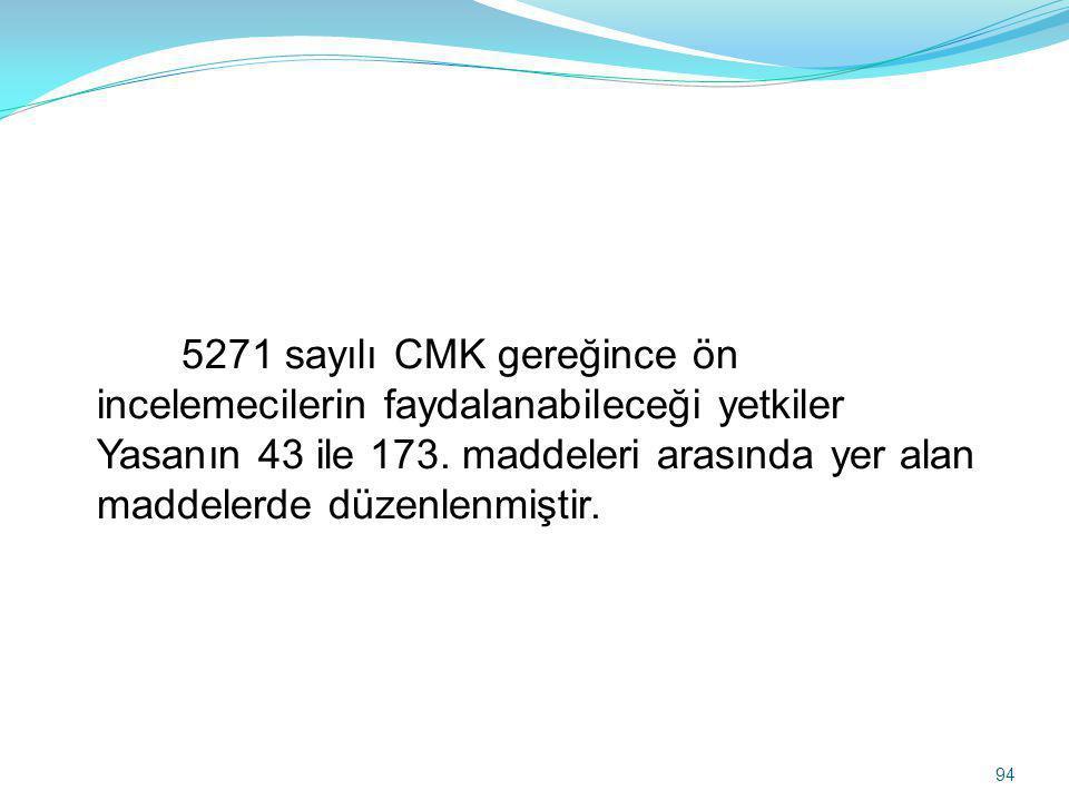 5271 sayılı CMK gereğince ön incelemecilerin faydalanabileceği yetkiler Yasanın 43 ile 173. maddeleri arasında yer alan maddelerde düzenlenmiştir. 94