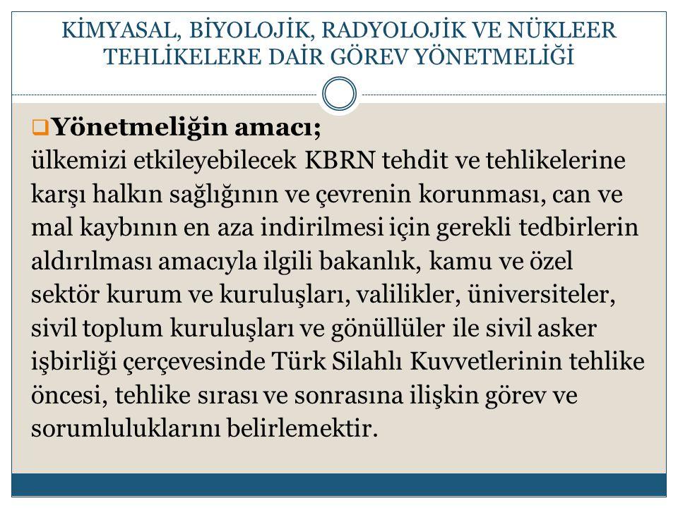  Yönetmeliğin amacı; ülkemizi etkileyebilecek KBRN tehdit ve tehlikelerine karşı halkın sağlığının ve çevrenin korunması, can ve mal kaybının en aza indirilmesi için gerekli tedbirlerin aldırılması amacıyla ilgili bakanlık, kamu ve özel sektör kurum ve kuruluşları, valilikler, üniversiteler, sivil toplum kuruluşları ve gönüllüler ile sivil asker işbirliği çerçevesinde Türk Silahlı Kuvvetlerinin tehlike öncesi, tehlike sırası ve sonrasına ilişkin görev ve sorumluluklarını belirlemektir.