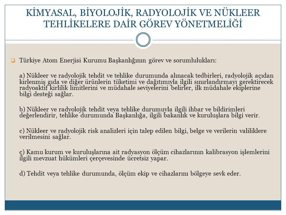  Türkiye Atom Enerjisi Kurumu Başkanlığının görev ve sorumlulukları: a) Nükleer ve radyolojik tehdit ve tehlike durumunda alınacak tedbirleri, radyolojik açıdan kirlenmiş gıda ve diğer ürünlerin tüketimi ve dağıtımıyla ilgili sınırlandırmayı gerektirecek radyoaktif kirlilik limitlerini ve müdahale seviyelerini belirler, ilk müdahale ekiplerine bilgi desteği sağlar.
