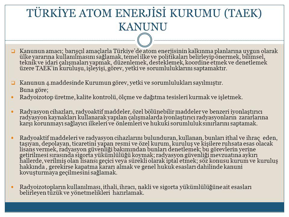  Kanunun amacı; barışçıl amaçlarla Türkiye'de atom enerjisinin kalkınma planlarına uygun olarak ülke yararına kullanılmasını sağlamak, temel ilke ve politikaları belirleyip önermek, bilimsel, teknik ve idari çalışmaları yapmak, düzenlemek, desteklemek, koordine etmek ve denetlemek üzere TAEK'in kuruluşu, işleyişi, görev, yetki ve sorumluluklarını saptamaktır.