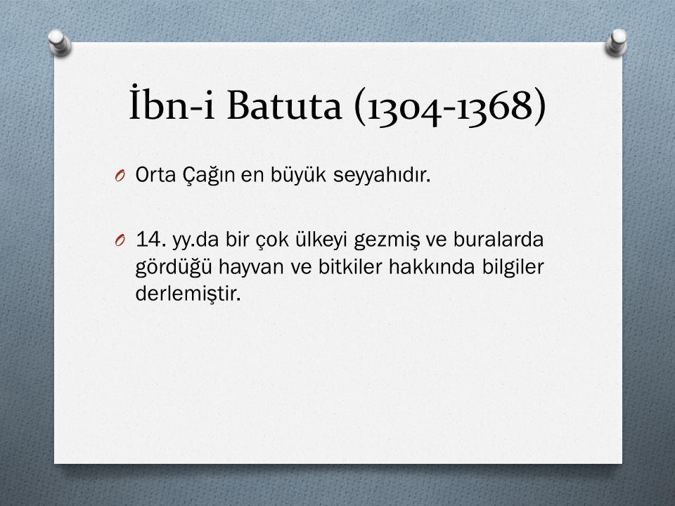 İbn-i Batuta (1304-1368) O Orta Çağın en büyük seyyahıdır. O 14. yy.da bir çok ülkeyi gezmiş ve buralarda gördüğü hayvan ve bitkiler hakkında bilgiler