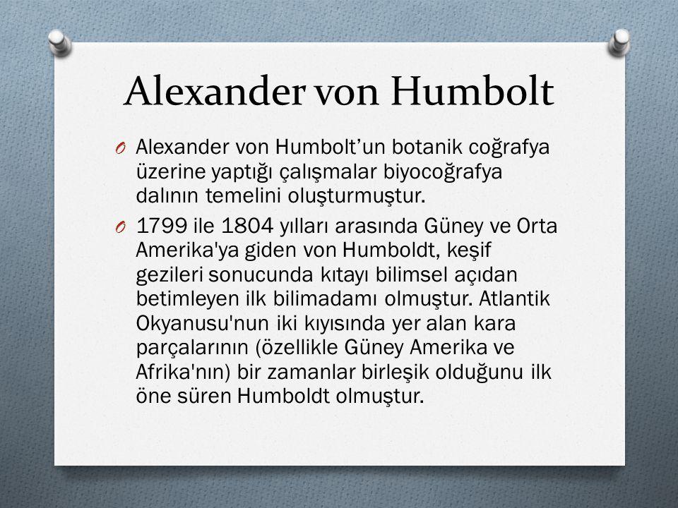 Alexander von Humbolt O Alexander von Humbolt'un botanik coğrafya üzerine yaptığı çalışmalar biyocoğrafya dalının temelini oluşturmuştur. O 1799 ile 1